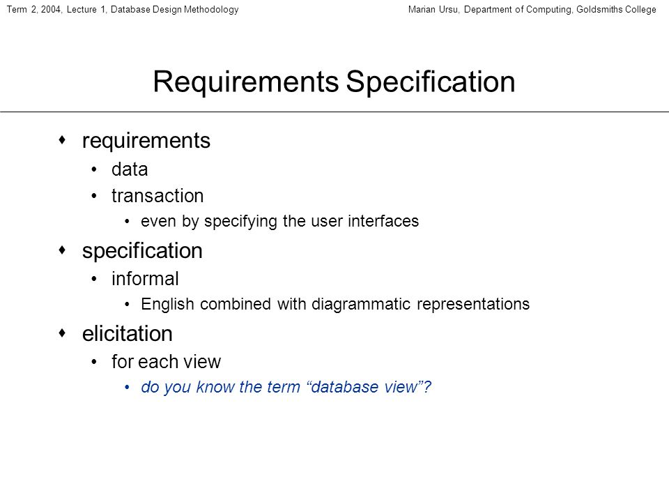 Term 2, 2004, Lecture 1, Database Design MethodologyMarian Ursu, Department of Computing, Goldsmiths College Requirements Specification srequirements