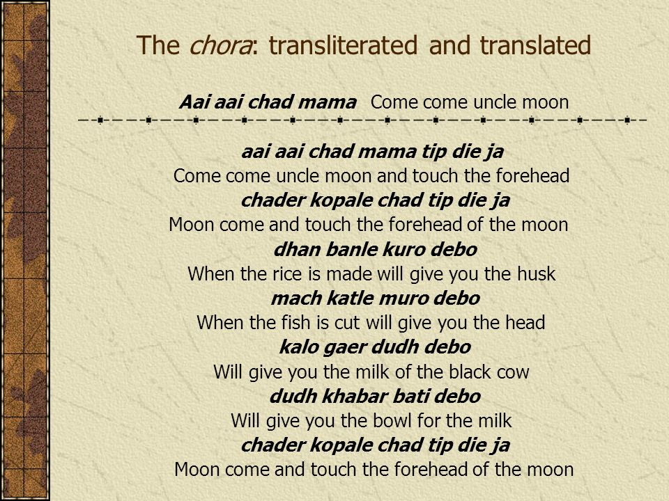 The chora: transliterated and translated Aai aai chad mama Come come uncle moon aai aai chad mama tip die ja Come come uncle moon and touch the forehead chader kopale chad tip die ja Moon come and touch the forehead of the moon dhan banle kuro debo When the rice is made will give you the husk mach katle muro debo When the fish is cut will give you the head kalo gaer dudh debo Will give you the milk of the black cow dudh khabar bati debo Will give you the bowl for the milk chader kopale chad tip die ja Moon come and touch the forehead of the moon
