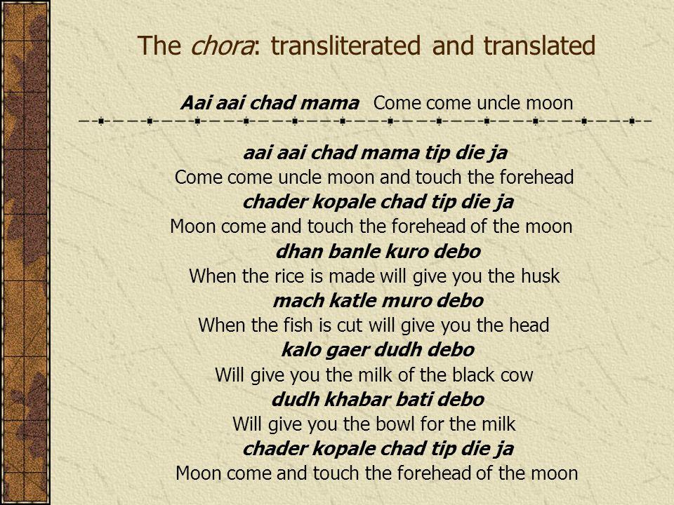The chora: transliterated and translated Aai aai chad mama Come come uncle moon aai aai chad mama tip die ja Come come uncle moon and touch the forehe