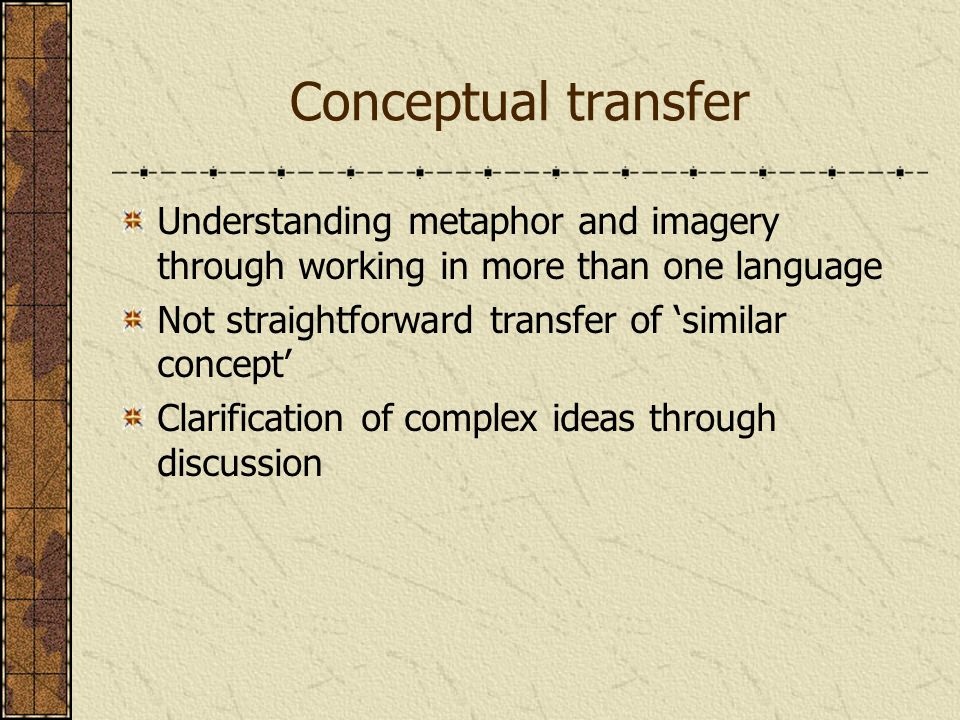 Conceptual transfer Understanding metaphor and imagery through working in more than one language Not straightforward transfer of similar concept Clari