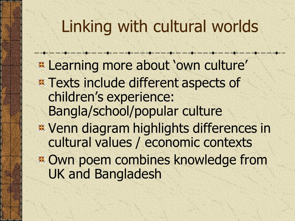 Linking with cultural worlds Learning more about own culture Texts include different aspects of childrens experience: Bangla/school/popular culture Venn diagram highlights differences in cultural values / economic contexts Own poem combines knowledge from UK and Bangladesh