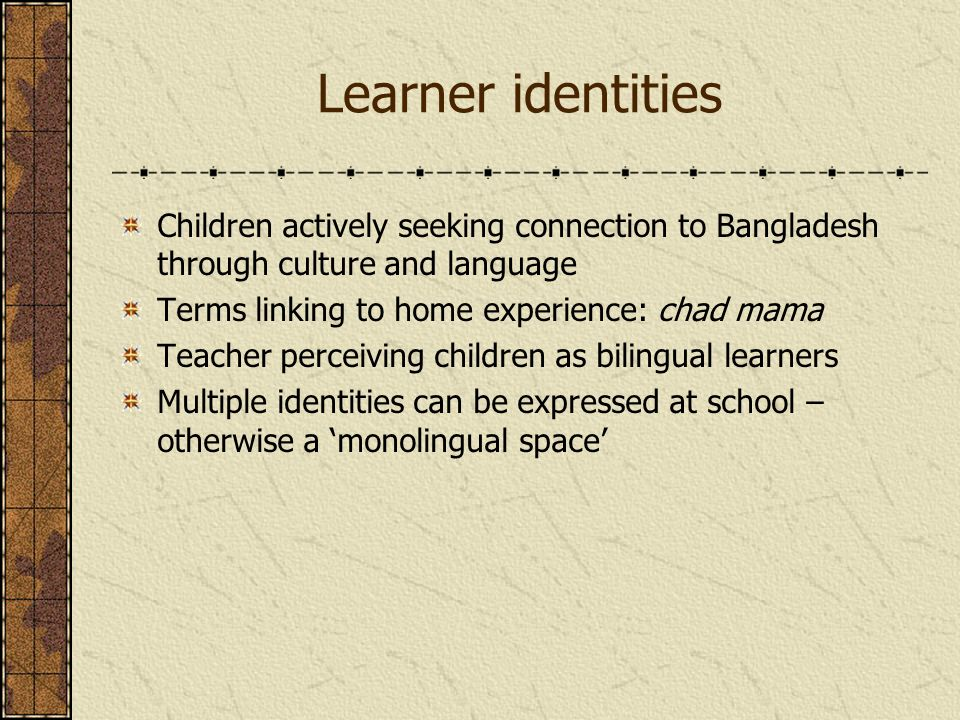 Learner identities Children actively seeking connection to Bangladesh through culture and language Terms linking to home experience: chad mama Teacher