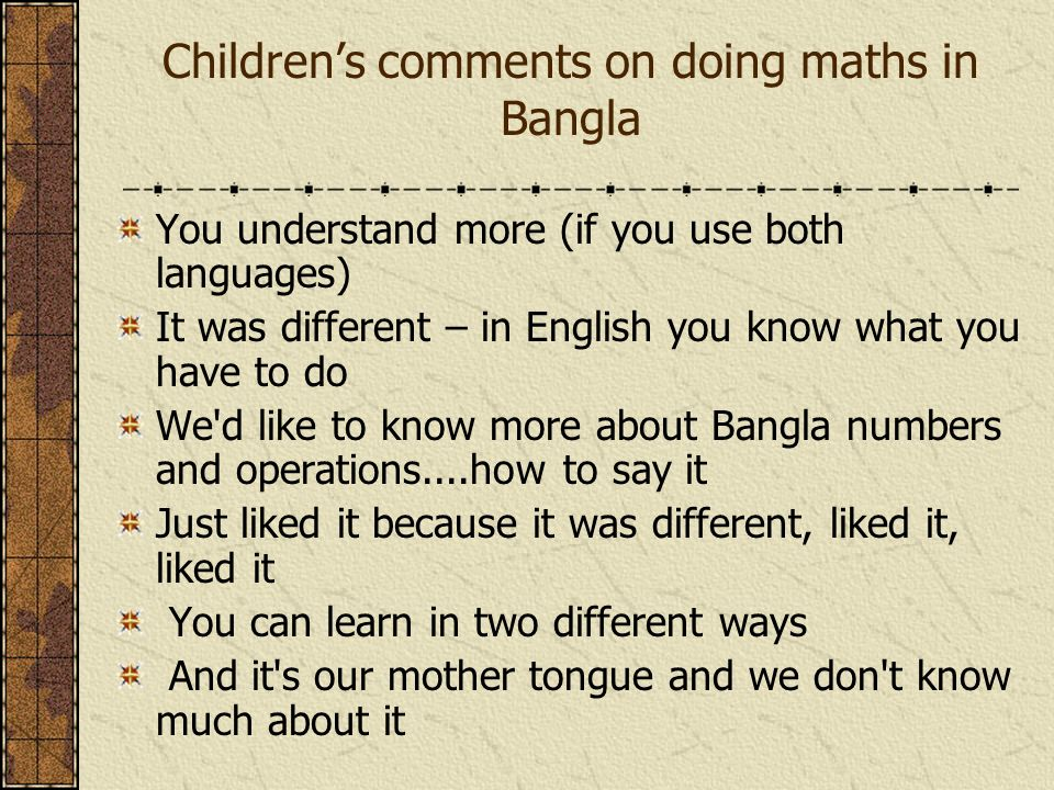 Childrens comments on doing maths in Bangla You understand more (if you use both languages) It was different – in English you know what you have to do We d like to know more about Bangla numbers and operations....how to say it Just liked it because it was different, liked it, liked it You can learn in two different ways And it s our mother tongue and we don t know much about it