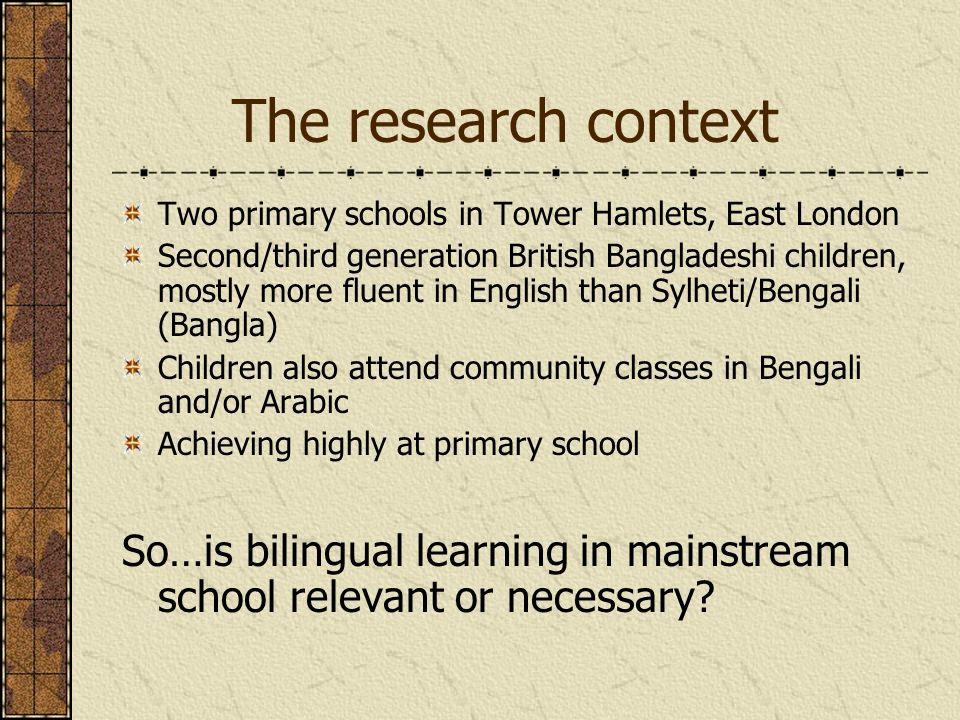 The research context Two primary schools in Tower Hamlets, East London Second/third generation British Bangladeshi children, mostly more fluent in English than Sylheti/Bengali (Bangla) Children also attend community classes in Bengali and/or Arabic Achieving highly at primary school So…is bilingual learning in mainstream school relevant or necessary
