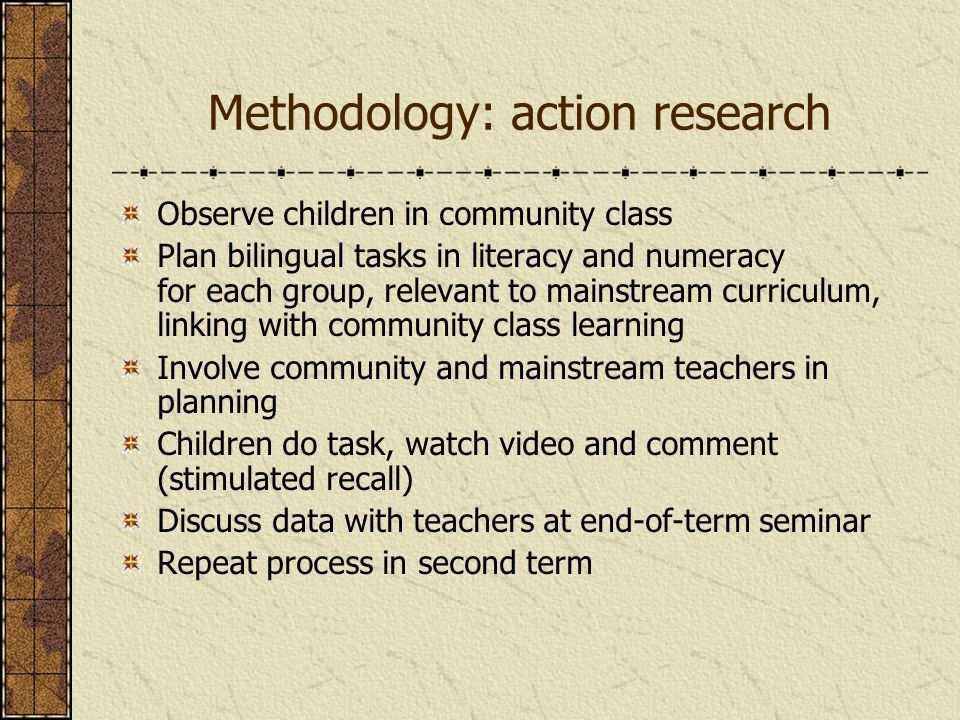 Methodology: action research Observe children in community class Plan bilingual tasks in literacy and numeracy for each group, relevant to mainstream curriculum, linking with community class learning Involve community and mainstream teachers in planning Children do task, watch video and comment (stimulated recall) Discuss data with teachers at end-of-term seminar Repeat process in second term