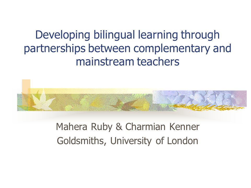 Developing bilingual learning through partnerships between complementary and mainstream teachers Mahera Ruby & Charmian Kenner Goldsmiths, University of London