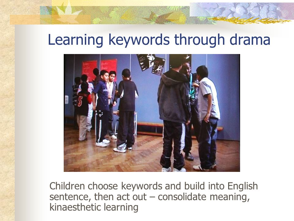 Learning keywords through drama Children choose keywords and build into English sentence, then act out – consolidate meaning, kinaesthetic learning