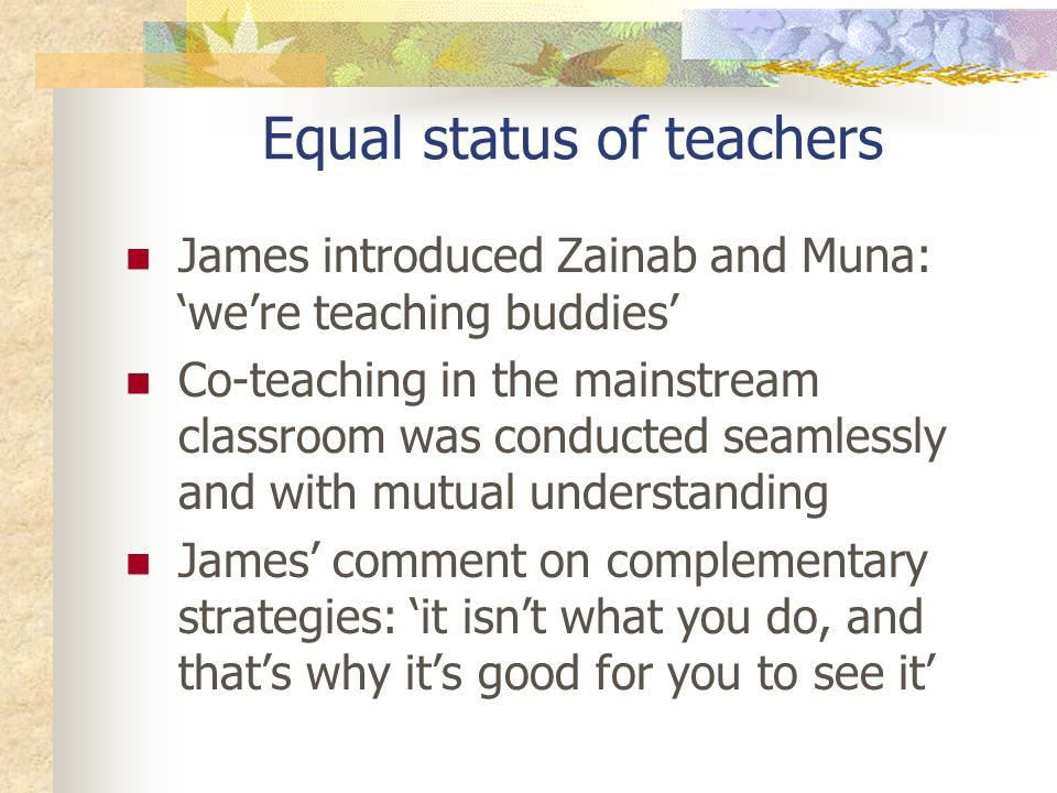 Equal status of teachers James introduced Zainab and Muna: were teaching buddies Co-teaching in the mainstream classroom was conducted seamlessly and with mutual understanding James comment on complementary strategies: it isnt what you do, and thats why its good for you to see it