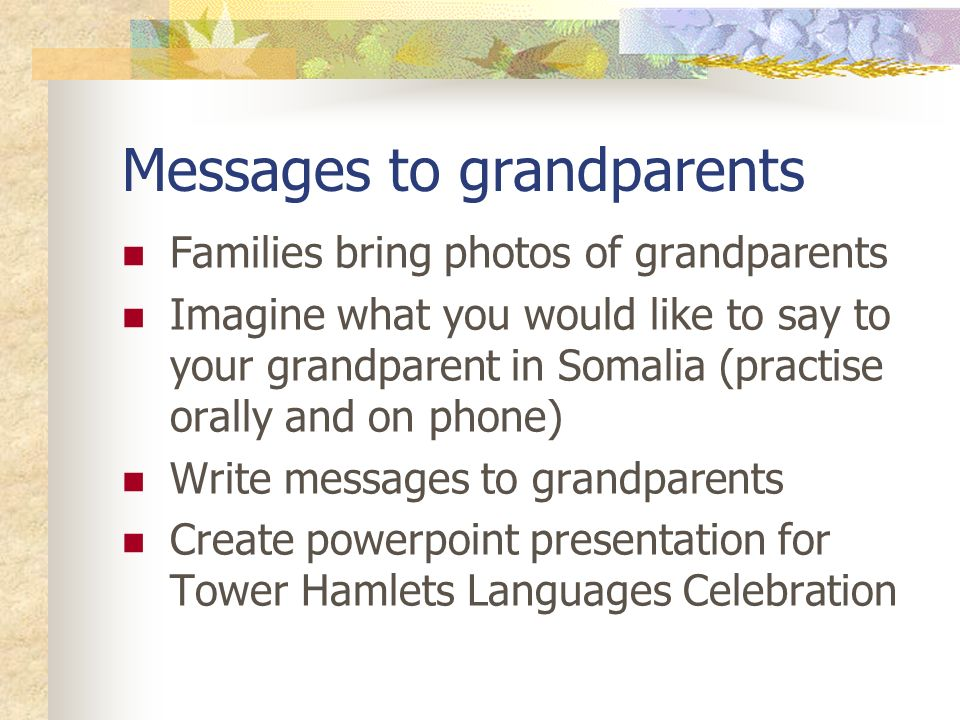 Messages to grandparents Families bring photos of grandparents Imagine what you would like to say to your grandparent in Somalia (practise orally and on phone) Write messages to grandparents Create powerpoint presentation for Tower Hamlets Languages Celebration