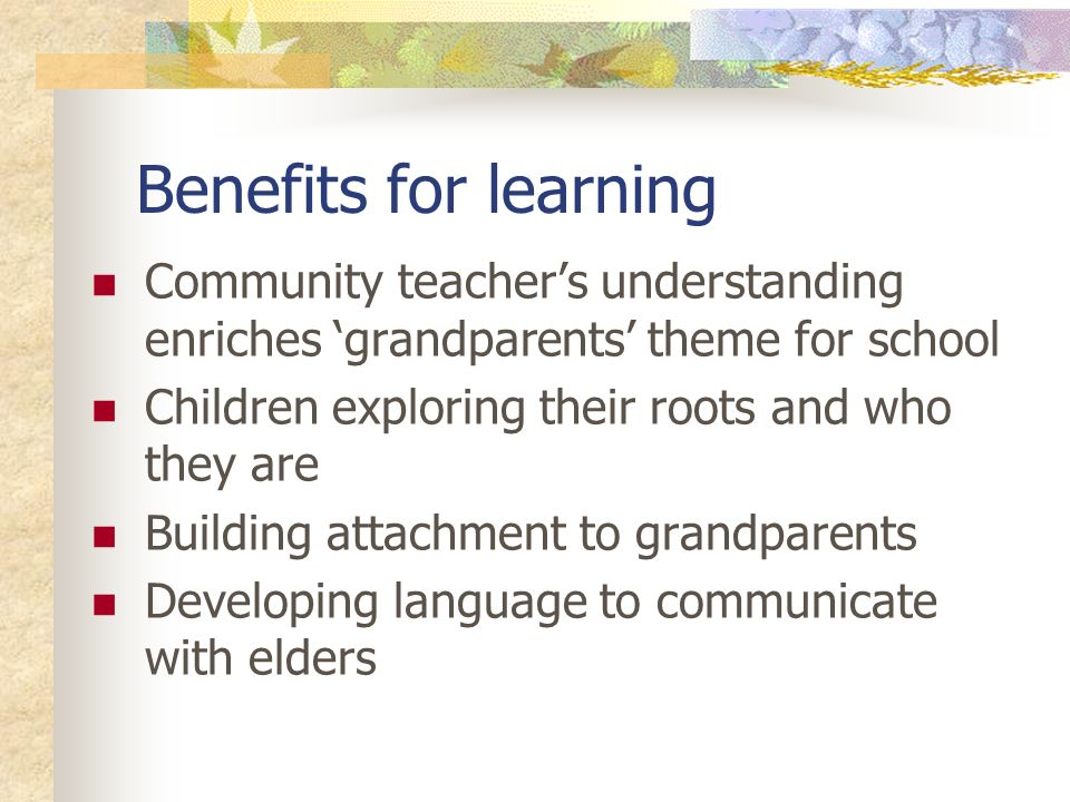 Benefits for learning Community teachers understanding enriches grandparents theme for school Children exploring their roots and who they are Building attachment to grandparents Developing language to communicate with elders
