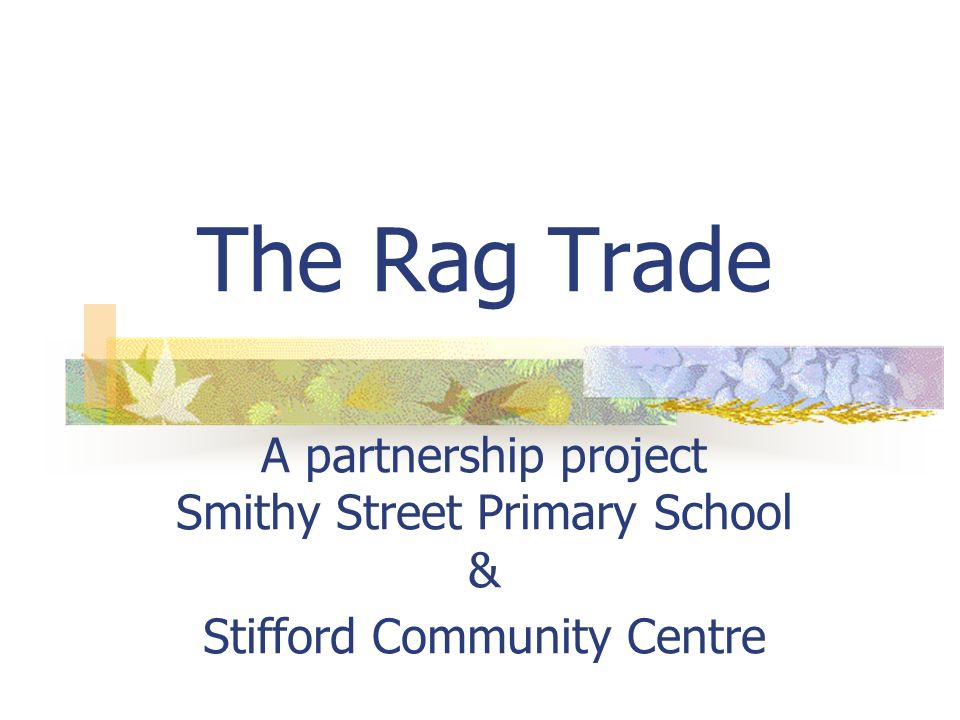 The Rag Trade A partnership project Smithy Street Primary School & Stifford Community Centre