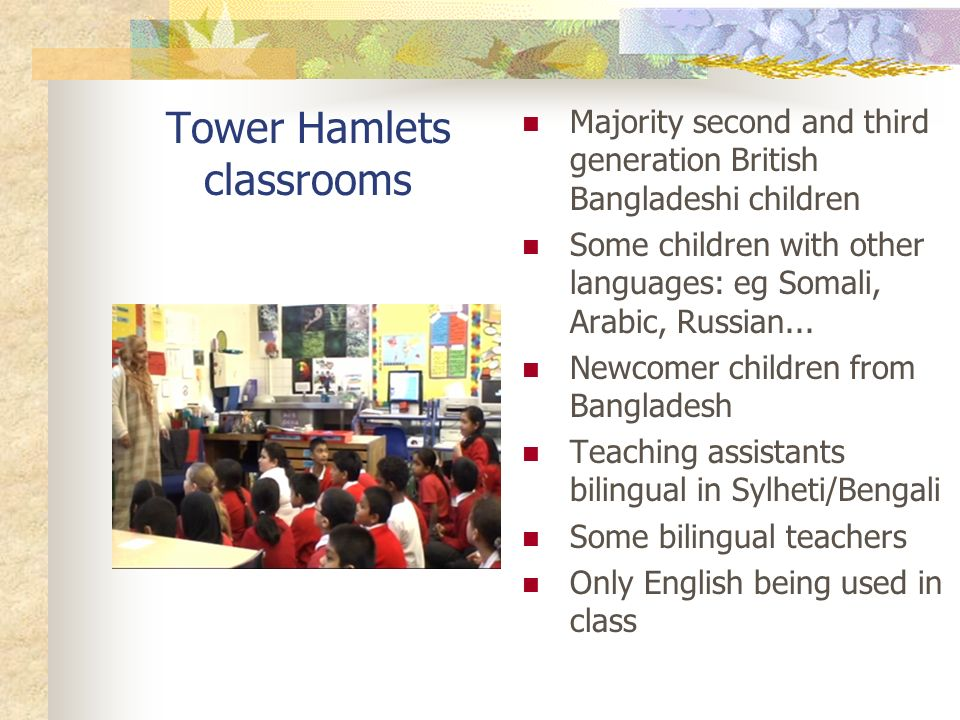 Tower Hamlets classrooms Majority second and third generation British Bangladeshi children Some children with other languages: eg Somali, Arabic, Russian...