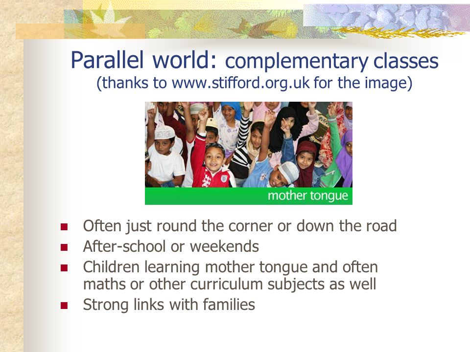 Parallel world: complementary classes (thanks to www.stifford.org.uk for the image) Often just round the corner or down the road After-school or weekends Children learning mother tongue and often maths or other curriculum subjects as well Strong links with families