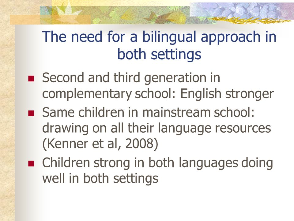 The need for a bilingual approach in both settings Second and third generation in complementary school: English stronger Same children in mainstream school: drawing on all their language resources (Kenner et al, 2008) Children strong in both languages doing well in both settings