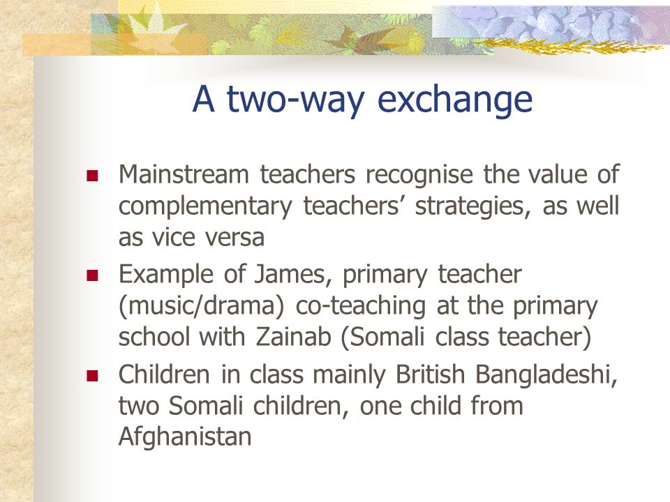 A two-way exchange Mainstream teachers recognise the value of complementary teachers strategies, as well as vice versa Example of James, primary teacher (music/drama) co-teaching at the primary school with Zainab (Somali class teacher) Children in class mainly British Bangladeshi, two Somali children, one child from Afghanistan