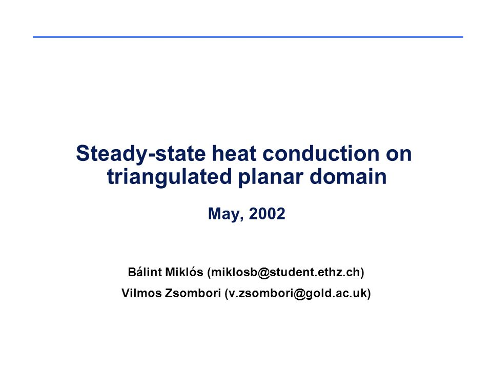 Steady-state heat conduction on triangulated planar domain May, 2002 Bálint Miklós (miklosb@student.ethz.ch) Vilmos Zsombori (v.zsombori@gold.ac.uk)