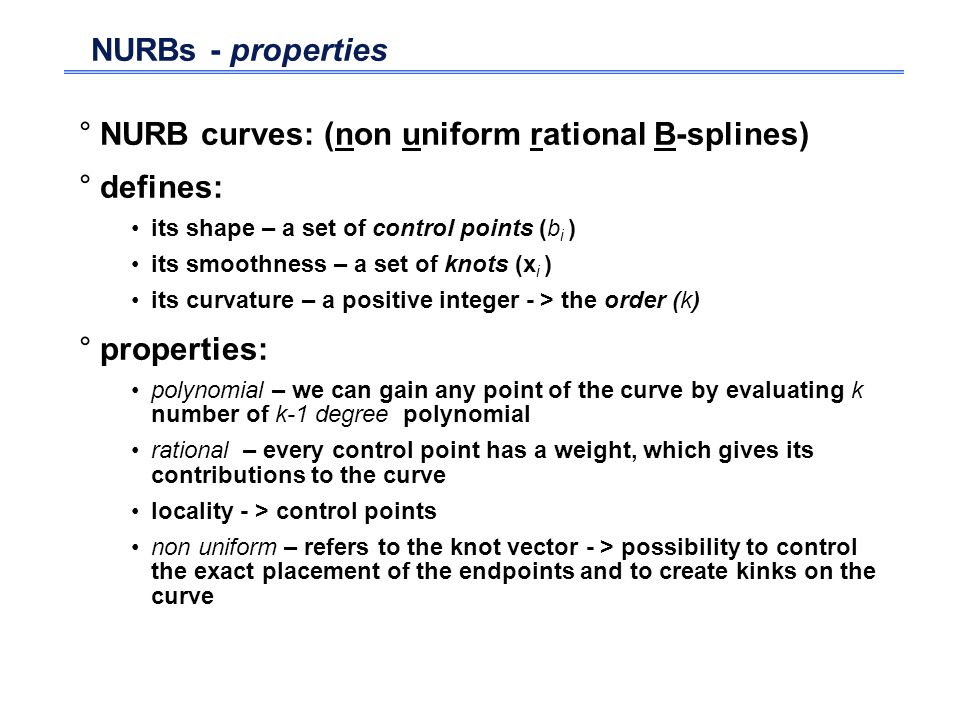 NURBs - properties °NURB curves: (non uniform rational B-splines) °defines: its shape – a set of control points (b i ) its smoothness – a set of knots