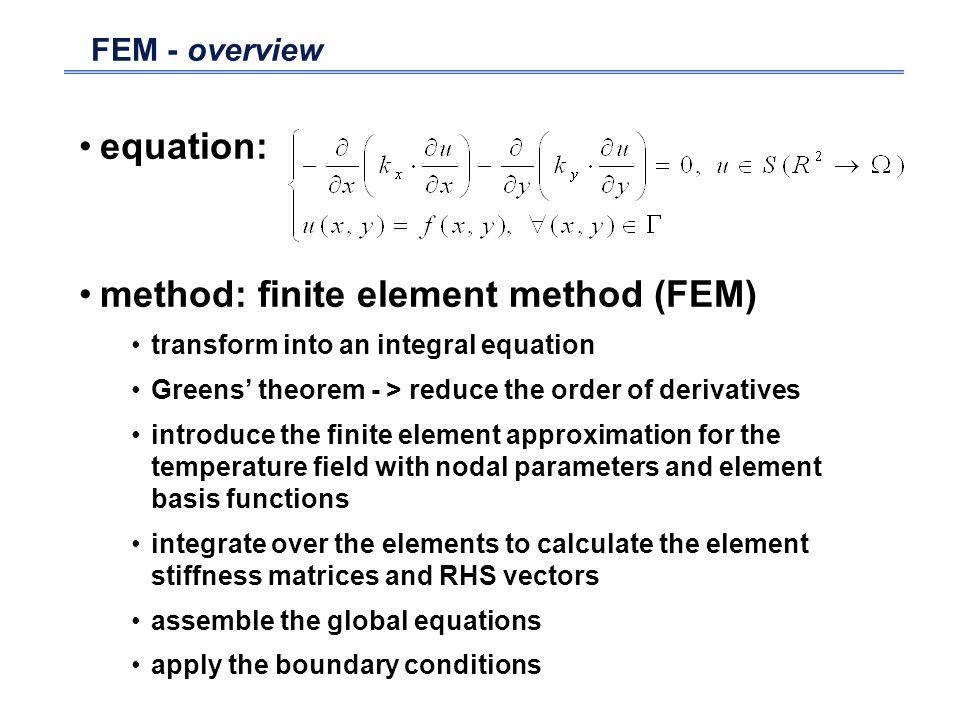 FEM - overview equation: method: finite element method (FEM) transform into an integral equation Greens theorem - > reduce the order of derivatives in