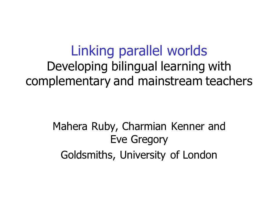 Linking parallel worlds Developing bilingual learning with complementary and mainstream teachers Mahera Ruby, Charmian Kenner and Eve Gregory Goldsmiths, University of London