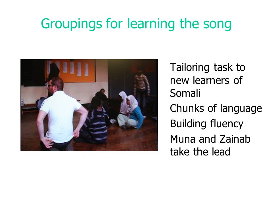 Groupings for learning the song Tailoring task to new learners of Somali Chunks of language Building fluency Muna and Zainab take the lead
