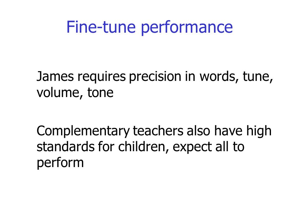 Fine-tune performance James requires precision in words, tune, volume, tone Complementary teachers also have high standards for children, expect all to perform