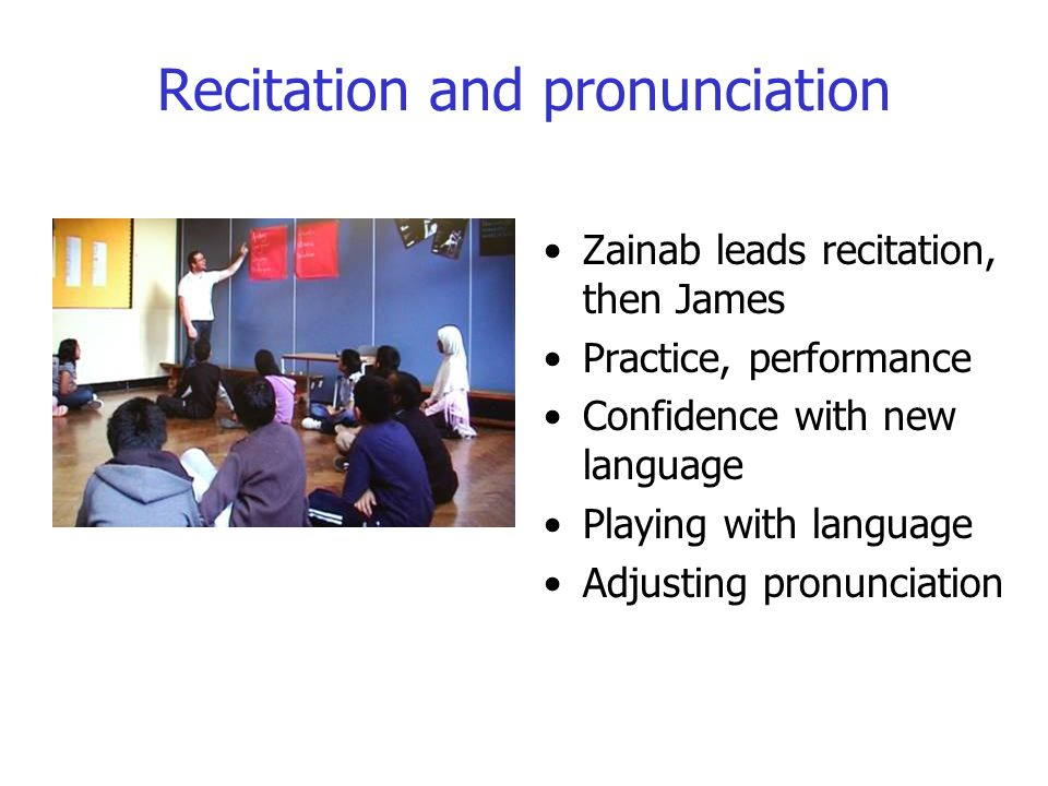 Recitation and pronunciation Zainab leads recitation, then James Practice, performance Confidence with new language Playing with language Adjusting pronunciation