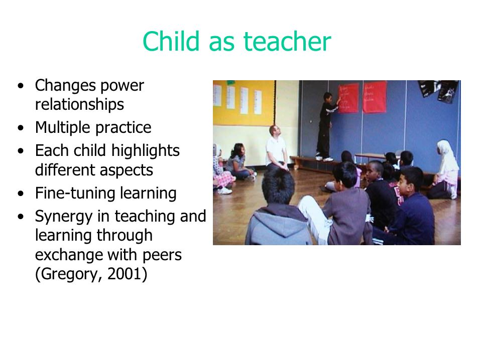 Child as teacher Changes power relationships Multiple practice Each child highlights different aspects Fine-tuning learning Synergy in teaching and learning through exchange with peers (Gregory, 2001)