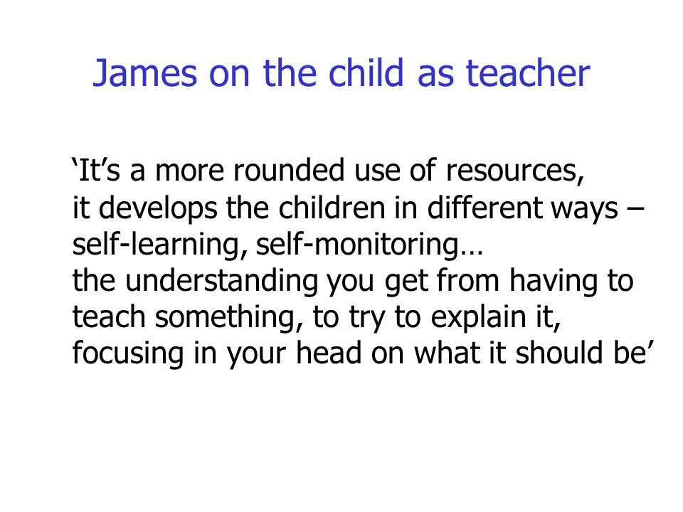 James on the child as teacher Its a more rounded use of resources, it develops the children in different ways – self-learning, self-monitoring… the understanding you get from having to teach something, to try to explain it, focusing in your head on what it should be