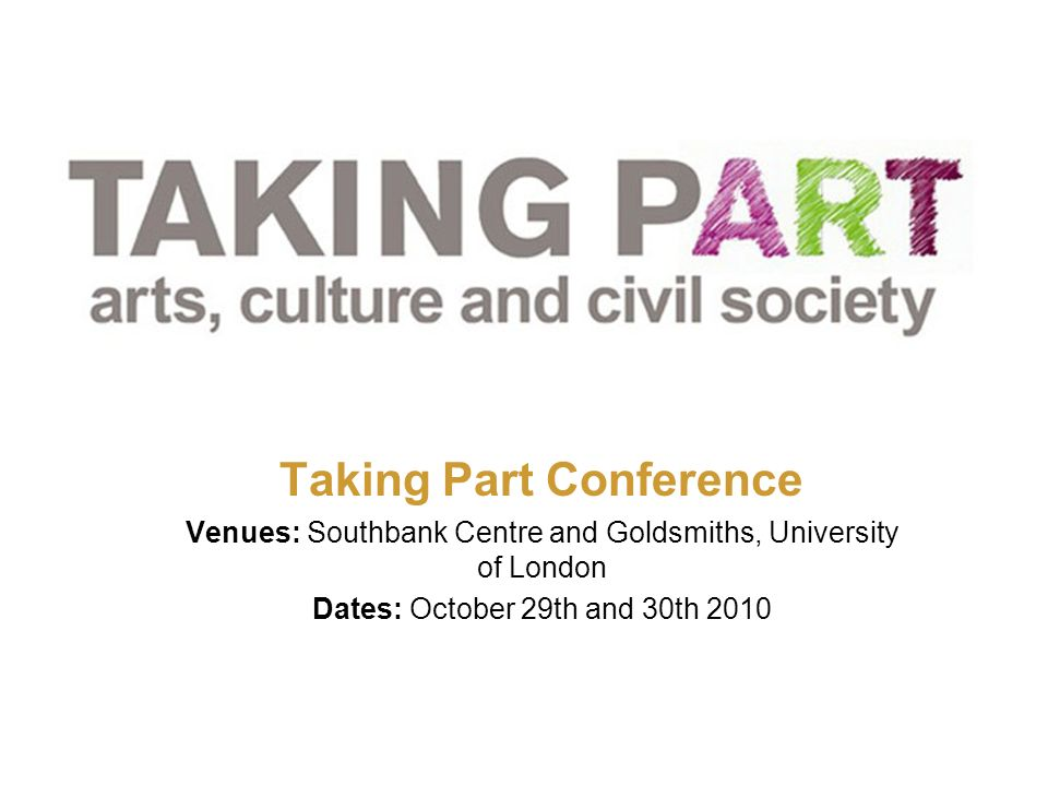 TAKING PART CONFERENCE: OPEN SPACES: SUMMARY Taking Part Conference Venues: Southbank Centre and Goldsmiths, University of London Dates: October 29th