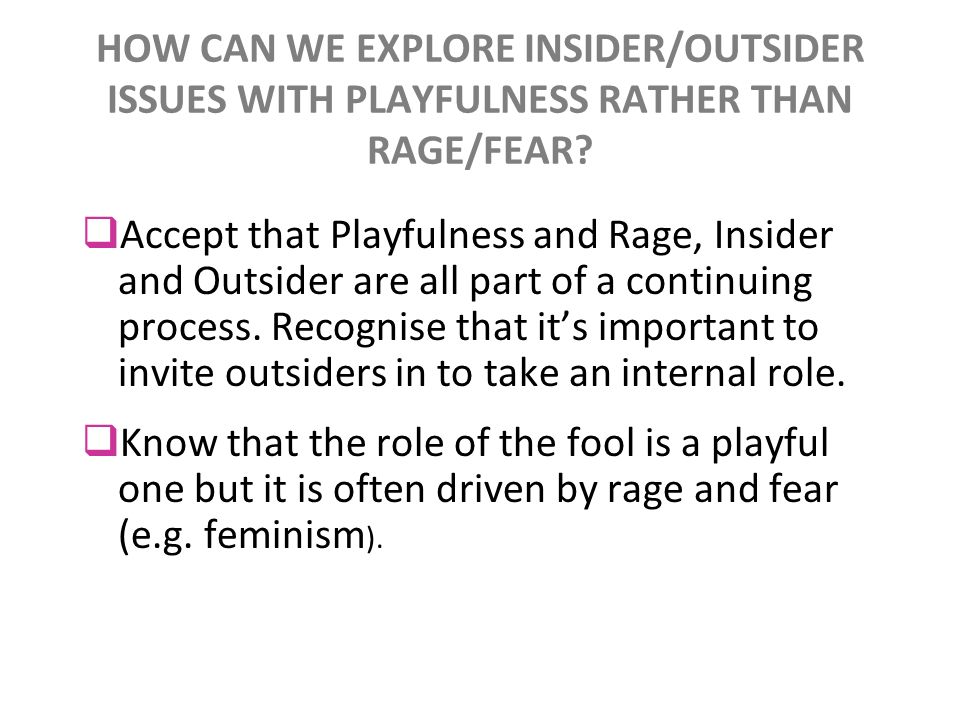 HOW CAN WE EXPLORE INSIDER/OUTSIDER ISSUES WITH PLAYFULNESS RATHER THAN RAGE/FEAR? Accept that Playfulness and Rage, Insider and Outsider are all part