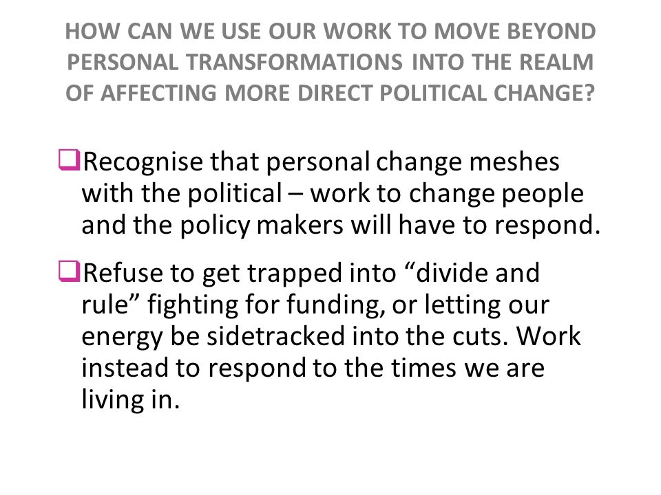 HOW CAN WE USE OUR WORK TO MOVE BEYOND PERSONAL TRANSFORMATIONS INTO THE REALM OF AFFECTING MORE DIRECT POLITICAL CHANGE? Recognise that personal chan