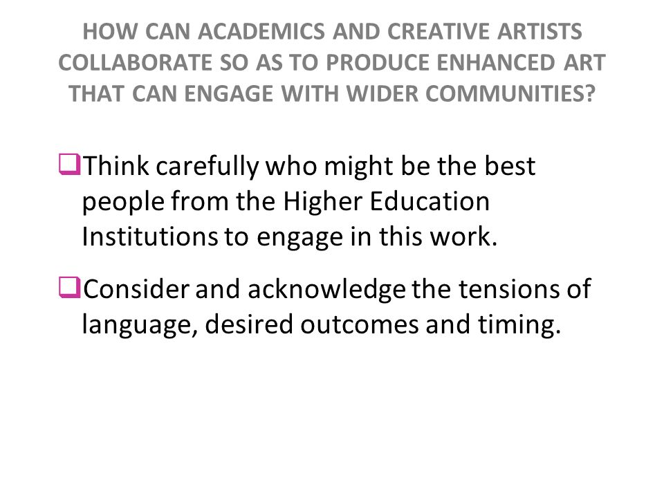 HOW CAN ACADEMICS AND CREATIVE ARTISTS COLLABORATE SO AS TO PRODUCE ENHANCED ART THAT CAN ENGAGE WITH WIDER COMMUNITIES? Think carefully who might be