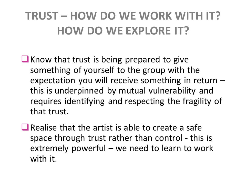 TRUST – HOW DO WE WORK WITH IT? HOW DO WE EXPLORE IT? Know that trust is being prepared to give something of yourself to the group with the expectatio