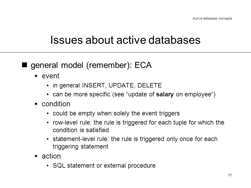 Active database concepts 11 Issues about active databases general model (remember): ECA event in general INSERT, UPDATE, DELETE can be more specific (