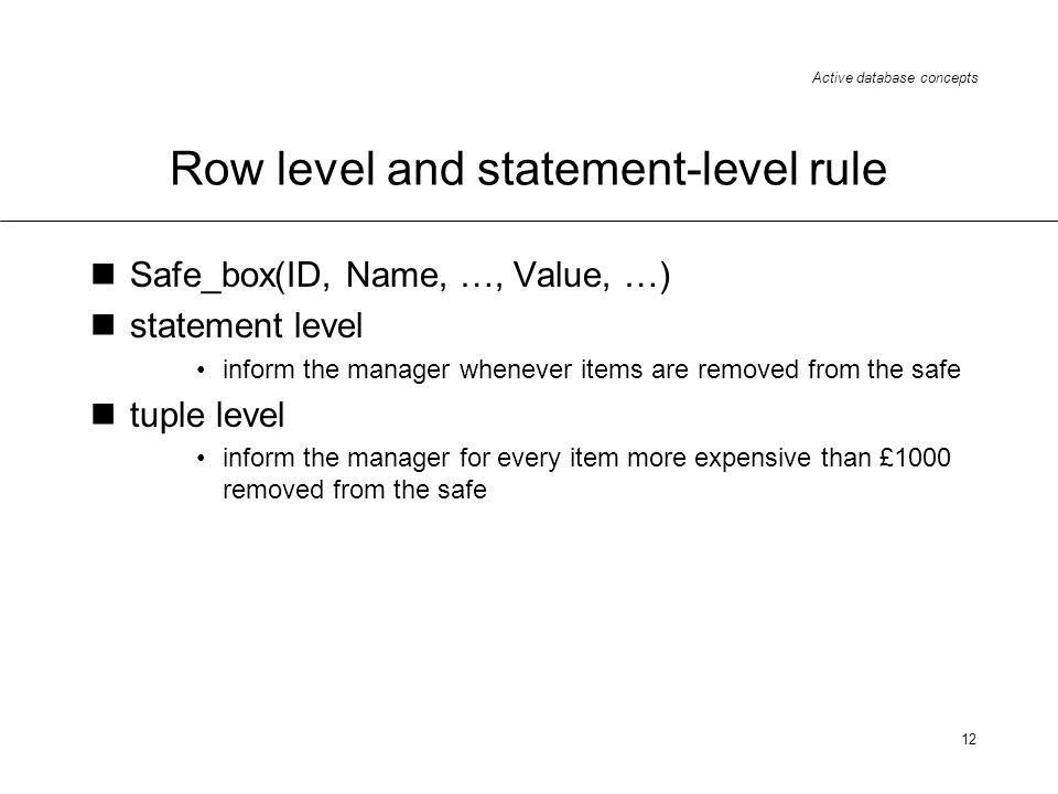 Active database concepts 12 Row level and statement-level rule Safe_box(ID, Name, …, Value, …) statement level inform the manager whenever items are r