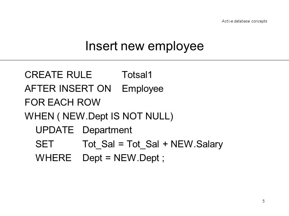 Active database concepts 5 Insert new employee CREATE RULE Totsal1 AFTER INSERT ON Employee FOR EACH ROW WHEN ( NEW.Dept IS NOT NULL) UPDATE Departmen