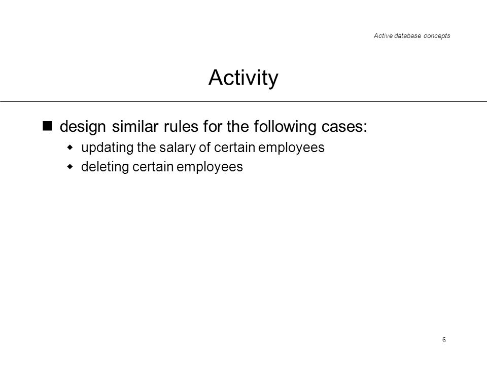 Active database concepts 6 Activity design similar rules for the following cases: updating the salary of certain employees deleting certain employees