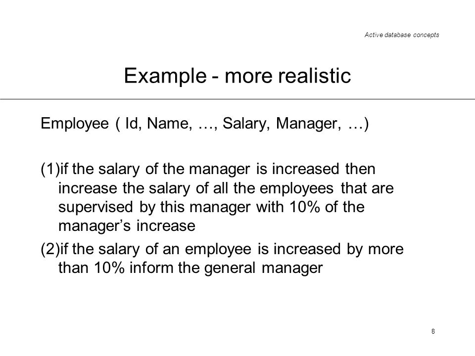 Active database concepts 8 Example - more realistic Employee ( Id, Name, …, Salary, Manager, …) (1)if the salary of the manager is increased then incr