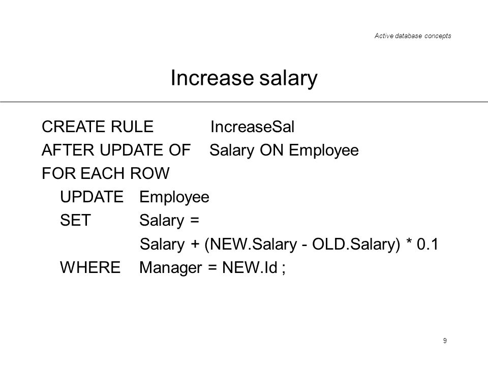 Active database concepts 9 Increase salary CREATE RULE IncreaseSal AFTER UPDATE OF Salary ON Employee FOR EACH ROW UPDATE Employee SETSalary = Salary