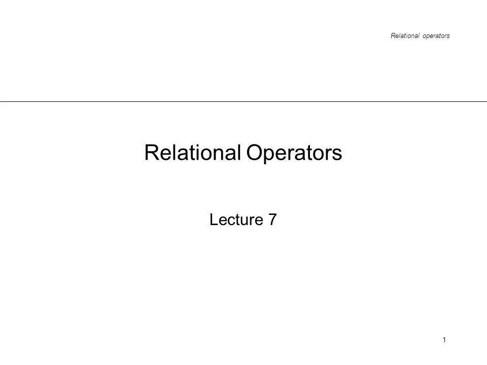Relational operators 1 Lecture 7 Relational Operators