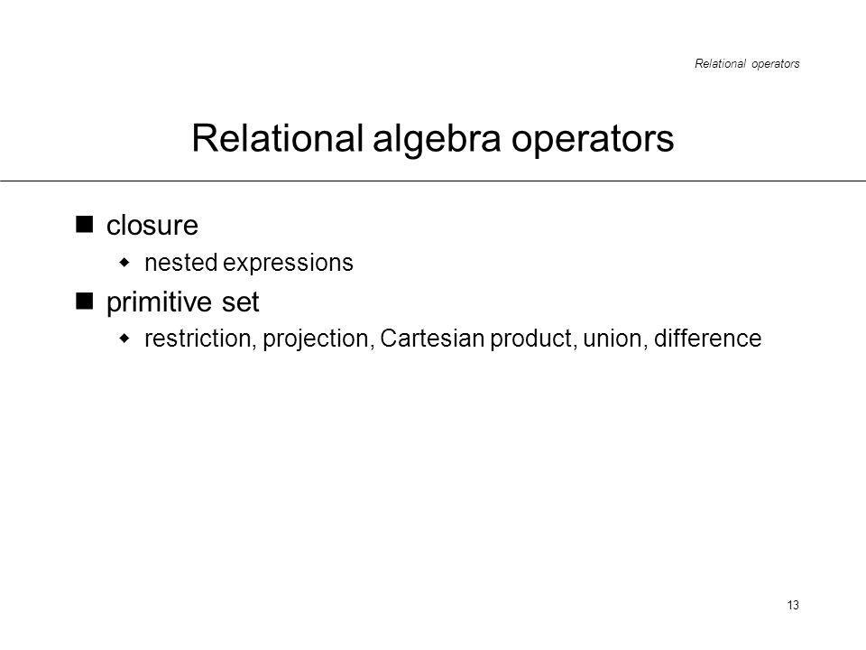 Relational operators 13 Relational algebra operators closure nested expressions primitive set restriction, projection, Cartesian product, union, difference