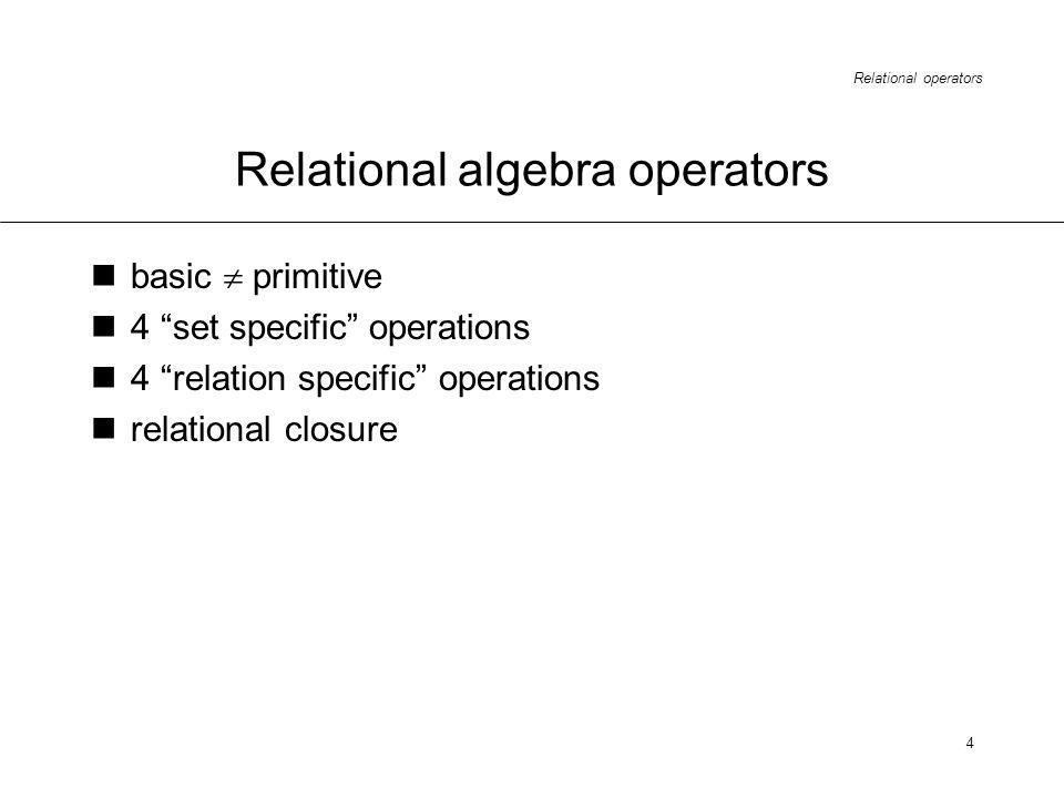 Relational operators 4 Relational algebra operators basic primitive 4 set specific operations 4 relation specific operations relational closure