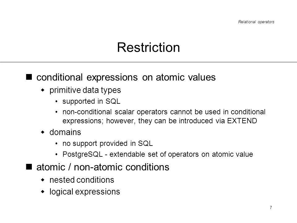 Relational operators 7 Restriction conditional expressions on atomic values primitive data types supported in SQL non-conditional scalar operators cannot be used in conditional expressions; however, they can be introduced via EXTEND domains no support provided in SQL PostgreSQL - extendable set of operators on atomic value atomic / non-atomic conditions nested conditions logical expressions