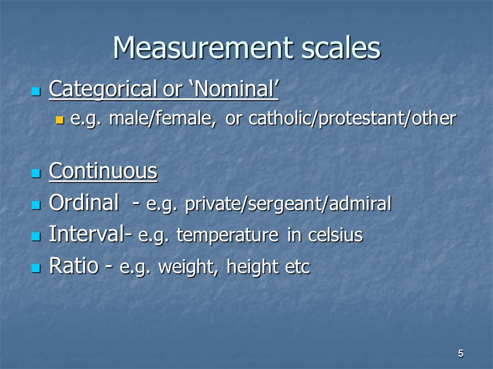5 Measurement scales Categorical or Nominal Categorical or Nominal e.g.