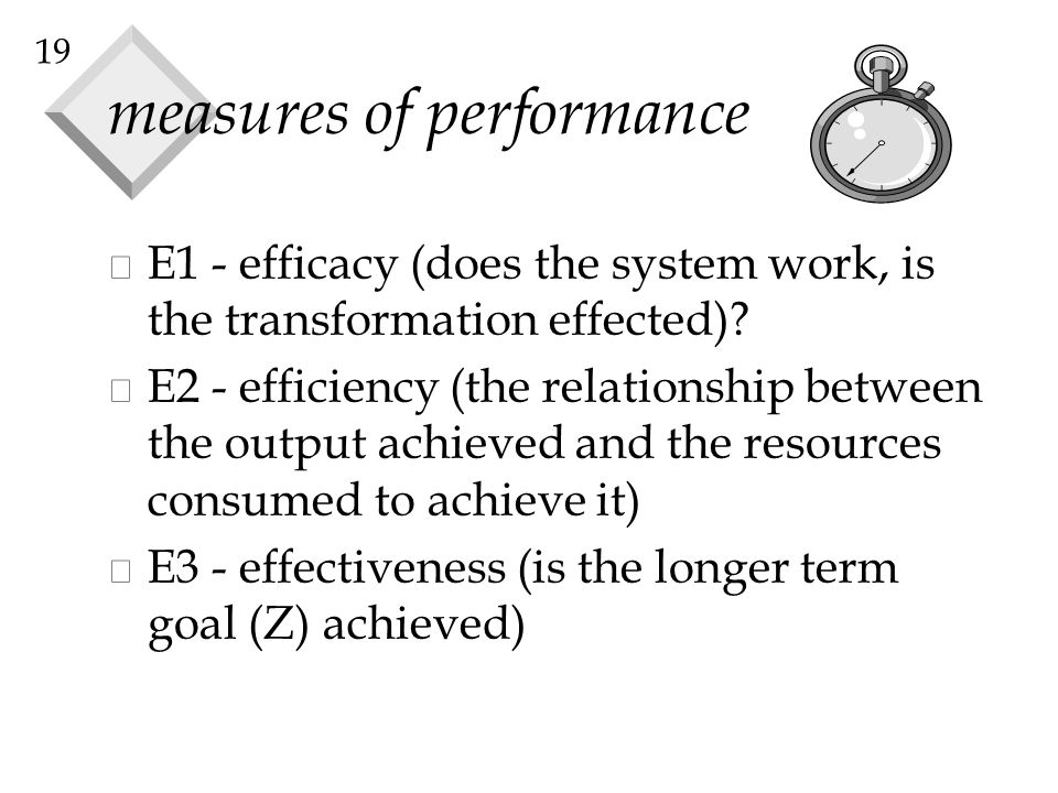 19 measures of performance v E1 - efficacy (does the system work, is the transformation effected)? v E2 - efficiency (the relationship between the out