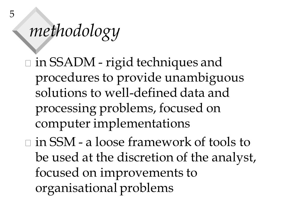 5 methodology v in SSADM - rigid techniques and procedures to provide unambiguous solutions to well-defined data and processing problems, focused on c