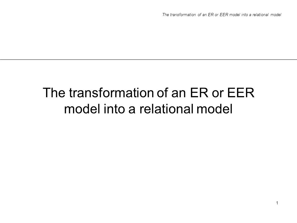 The transformation of an ER or EER model into a relational model 1
