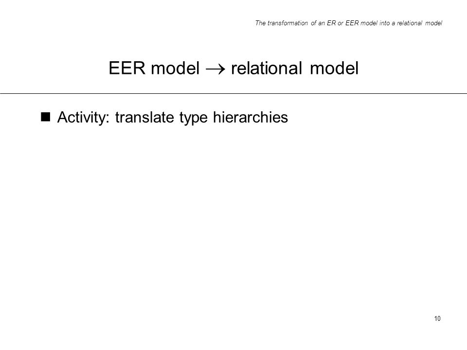 The transformation of an ER or EER model into a relational model 10 EER model relational model Activity: translate type hierarchies