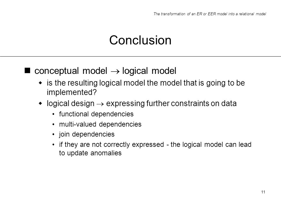 The transformation of an ER or EER model into a relational model 11 Conclusion conceptual model logical model is the resulting logical model the model