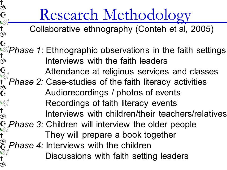 Research Methodology Collaborative ethnography (Conteh et al, 2005) Phase 1: Ethnographic observations in the faith settings Interviews with the faith leaders Attendance at religious services and classes Phase 2: Case-studies of the faith literacy activities Audiorecordings / photos of events Recordings of faith literacy events Interviews with children/their teachers/relatives Phase 3: Children will interview the older people They will prepare a book together Phase 4: Interviews with the children Discussions with faith setting leaders
